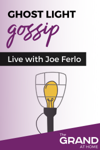 The Grand at Home: Ghost Light Gossip with Joe Ferlo